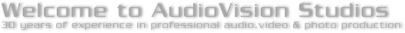 Welcome to AudioVision Studios 30 years of experience in professional audio,video & photo production